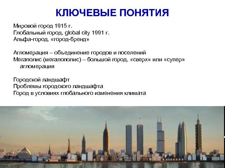 КЛЮЧЕВЫЕ ПОНЯТИЯ Мировой город 1915 г. Глобальный город, global city 1991 г. Альфа-город, «город-бренд»