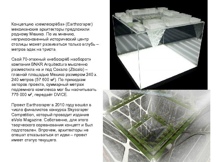 Концепцию «землескрёба» (Earthscraper) мексиканские архитекторы предложили родному Мехико. По их мнению, неприкосновенный исторический центр
