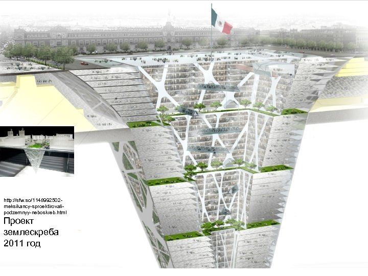 http: //sfw. so/1148992502 meksikancy-sproektirovalipodzemnyy-neboskreb. html Проект землескреба 2011 год