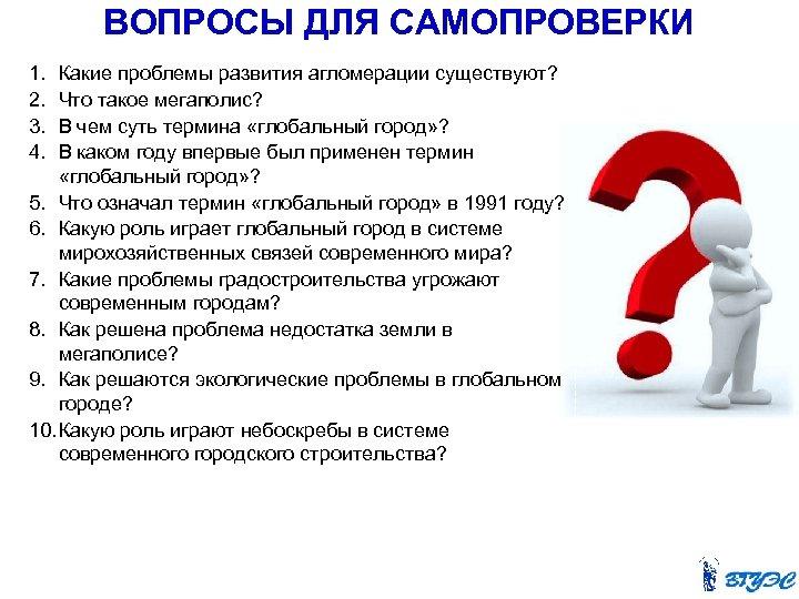 ВОПРОСЫ ДЛЯ САМОПРОВЕРКИ 1. 2. 3. 4. Какие проблемы развития агломерации существуют? Что такое