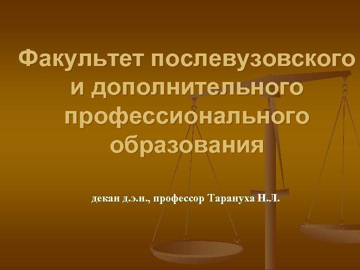Факультет послевузовского и дополнительного профессионального образования декан д. э. н. , профессор Тарануха Н.
