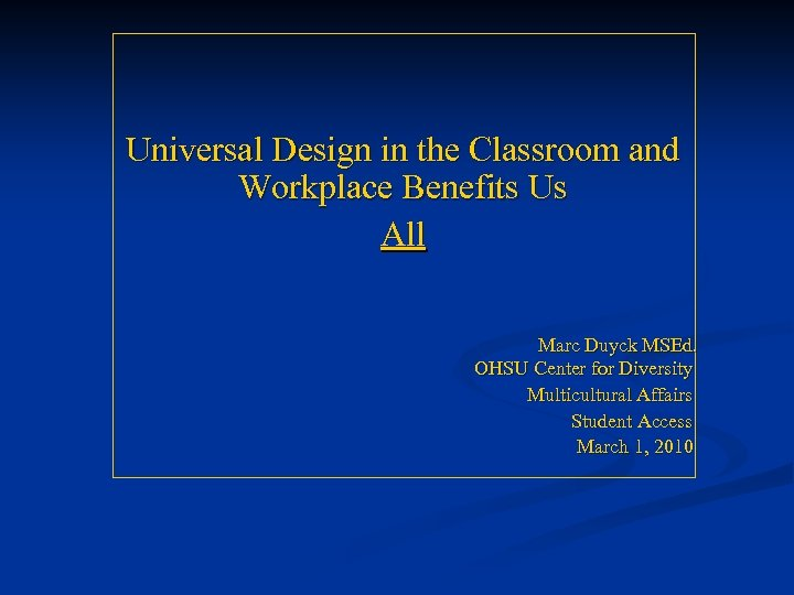 Universal Design in the Classroom and Workplace Benefits Us All Marc Duyck MSEd. OHSU