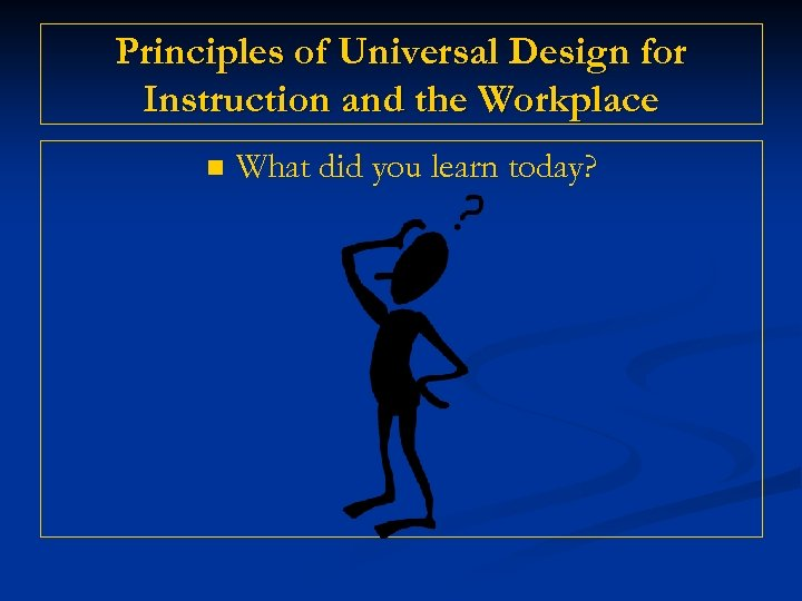 Principles of Universal Design for Instruction and the Workplace n What did you learn