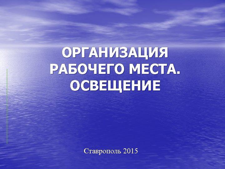 ОРГАНИЗАЦИЯ РАБОЧЕГО МЕСТА. ОСВЕЩЕНИЕ Ставрополь 2015