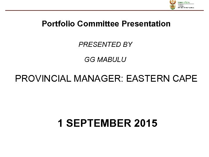 Portfolio Committee Presentation PRESENTED BY GG MABULU PROVINCIAL MANAGER: EASTERN CAPE 1 SEPTEMBER 2015