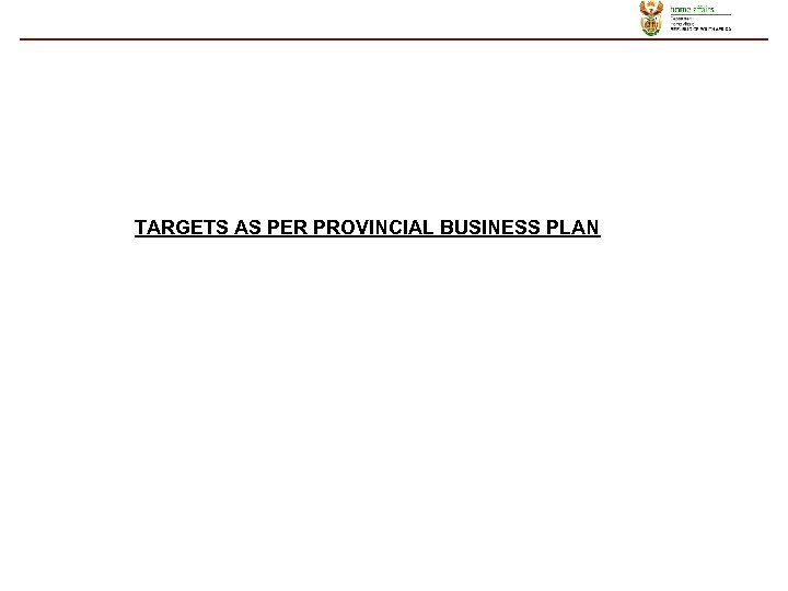 TARGETS AS PER PROVINCIAL BUSINESS PLAN
