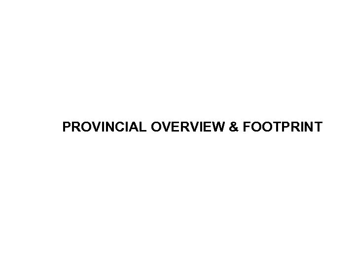 PROVINCIAL OVERVIEW & FOOTPRINT