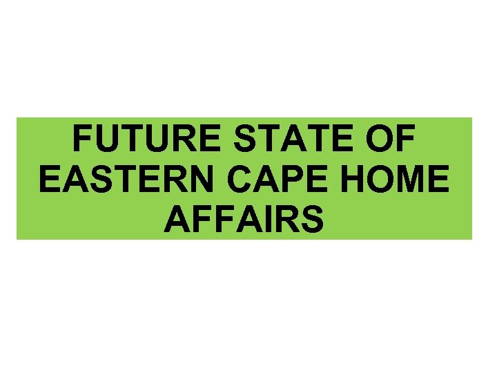 FUTURE STATE OF EASTERN CAPE HOME AFFAIRS