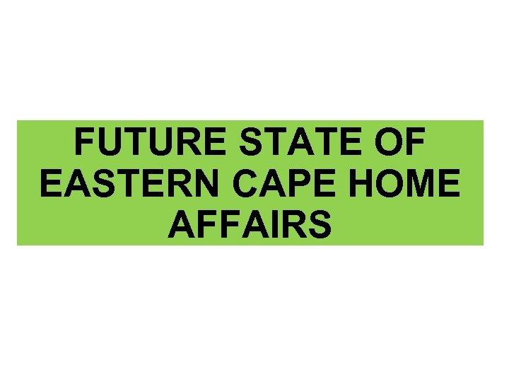 FUTURE STATE OF EASTERN CAPE HOME AFFAIRS