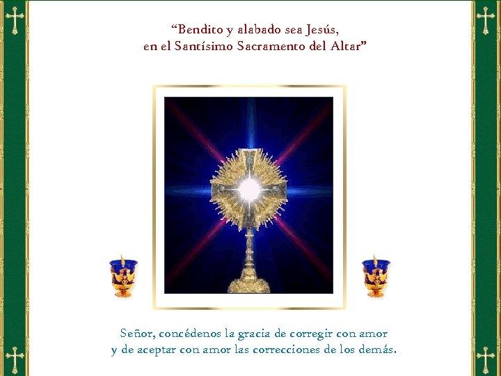 """""""Bendito y alabado sea Jesús, en el Santísimo Sacramento del Altar"""" Señor, concédenos la"""