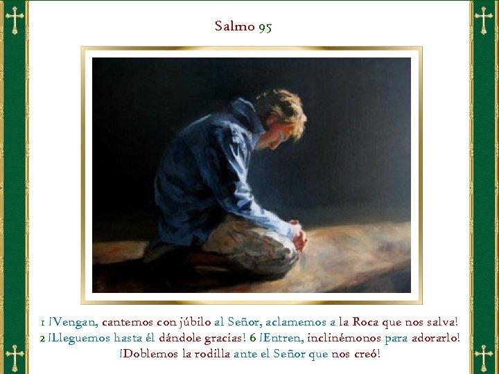 Salmo 95 1 ¡Vengan, cantemos con júbilo al Señor, aclamemos a la Roca que