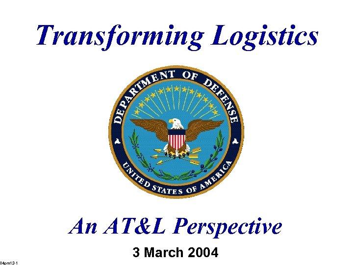 Transforming Logistics An AT&L Perspective 3 March 2004 04 pm 12 -1
