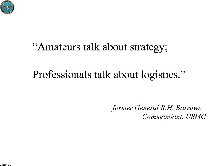 """""""Amateurs talk about strategy; Professionals talk about logistics. """" former General R. H. Barrows"""