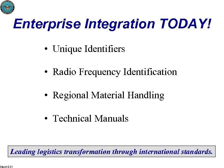 Enterprise Integration TODAY! • Unique Identifiers • Radio Frequency Identification • Regional Material Handling