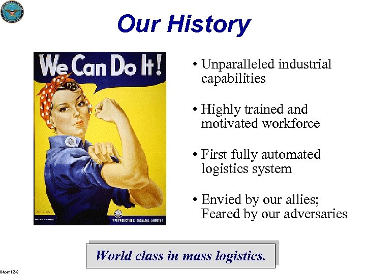 Our History • Unparalleled industrial capabilities • Highly trained and motivated workforce • First