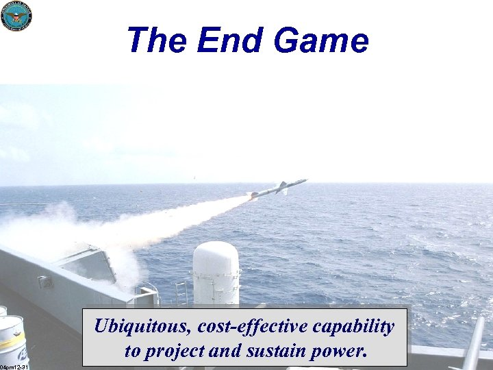 The End Game Ubiquitous, cost-effective capability to project and sustain power. 04 pm 12