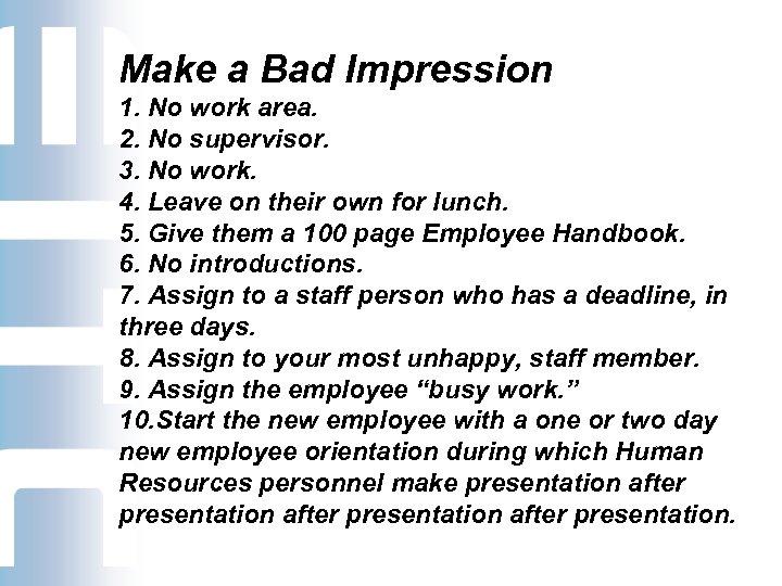 Make a Bad Impression 1. No work area. 2. No supervisor. 3. No work.