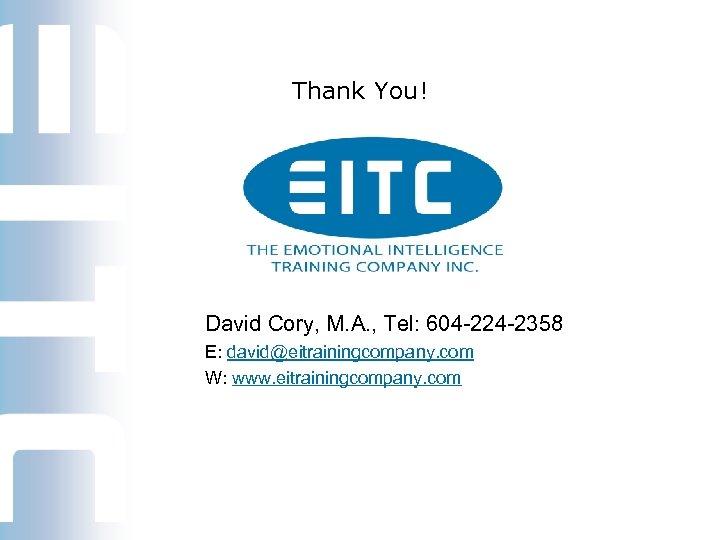 Thank You! David Cory, M. A. , Tel: 604 -224 -2358 E: david@eitrainingcompany. com