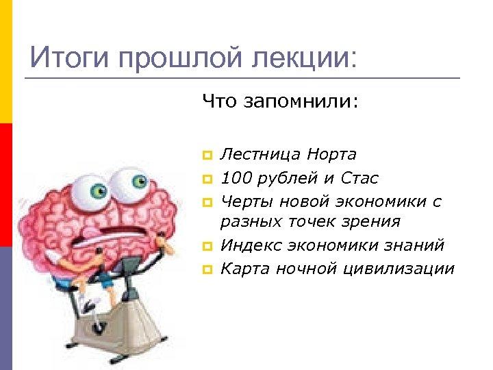 Итоги прошлой лекции: Что запомнили: p p p Лестница Норта 100 рублей и Стас