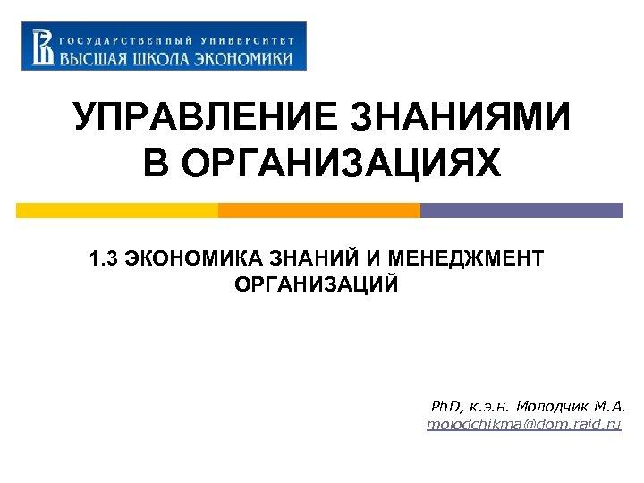 УПРАВЛЕНИЕ ЗНАНИЯМИ В ОРГАНИЗАЦИЯХ 1. 3 ЭКОНОМИКА ЗНАНИЙ И МЕНЕДЖМЕНТ ОРГАНИЗАЦИЙ Ph. D, к.