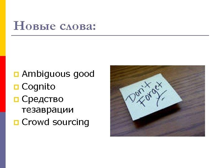 Новые слова: Ambiguous good p Cognito p Средство тезаврации p Crowd sourcing p
