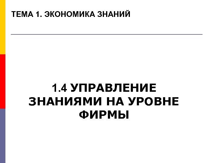 ТЕМА 1. ЭКОНОМИКА ЗНАНИЙ 1. 4 УПРАВЛЕНИЕ ЗНАНИЯМИ НА УРОВНЕ ФИРМЫ