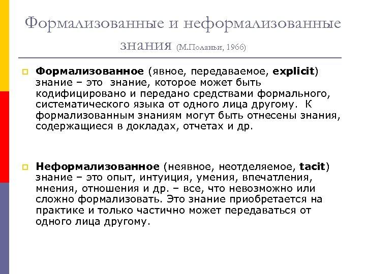 Формализованные и неформализованные знания (М. Поланьи, 1966) p Формализованное (явное, передаваемое, explicit) знание –