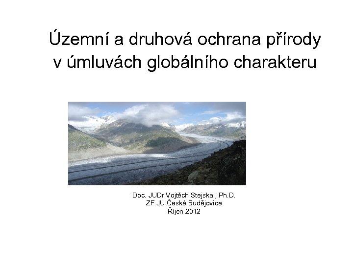 Územní a druhová ochrana přírody v úmluvách globálního charakteru Doc. JUDr. Vojtěch Stejskal, Ph.