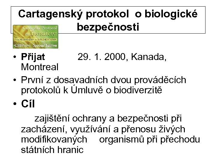 Cartagenský protokol o biologické bezpečnosti • Přijat 29. 1. 2000, Kanada, Montreal • První