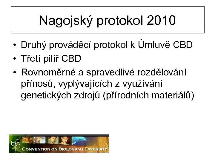 Nagojský protokol 2010 • Druhý prováděcí protokol k Úmluvě CBD • Třetí pilíř CBD
