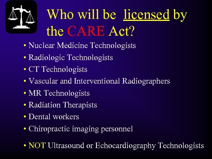 Who will be licensed by the CARE Act? • Nuclear Medicine Technologists • Radiologic