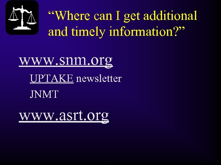 """Where can I get additional and timely information? "" www. snm. org UPTAKE newsletter"