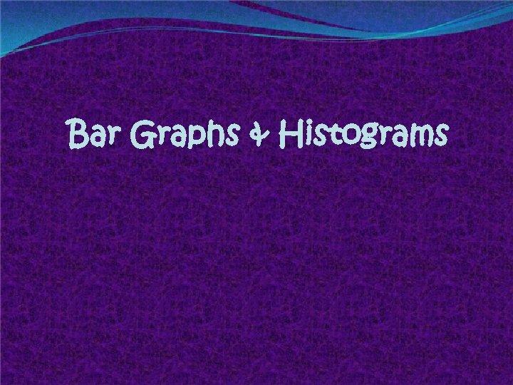 Bar Graphs & Histograms