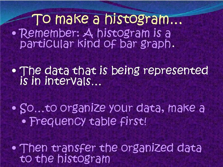 To make a histogram… • Remember: A histogram is a particular kind of bar