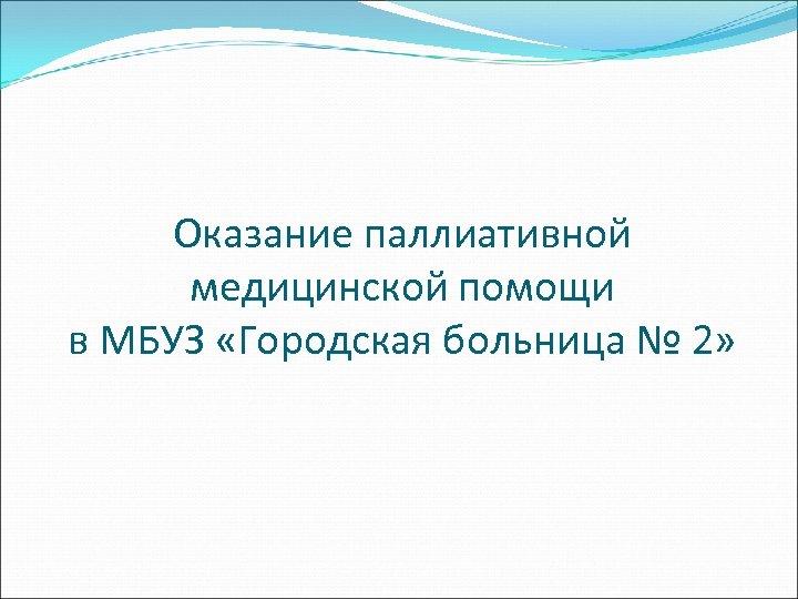 Оказание паллиативной медицинской помощи в МБУЗ «Городская больница № 2»