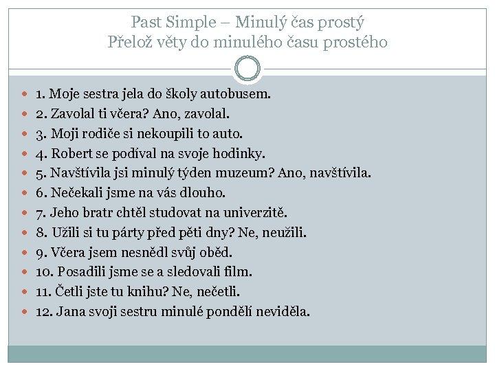 Past Simple – Minulý čas prostý Přelož věty do minulého času prostého 1. Moje