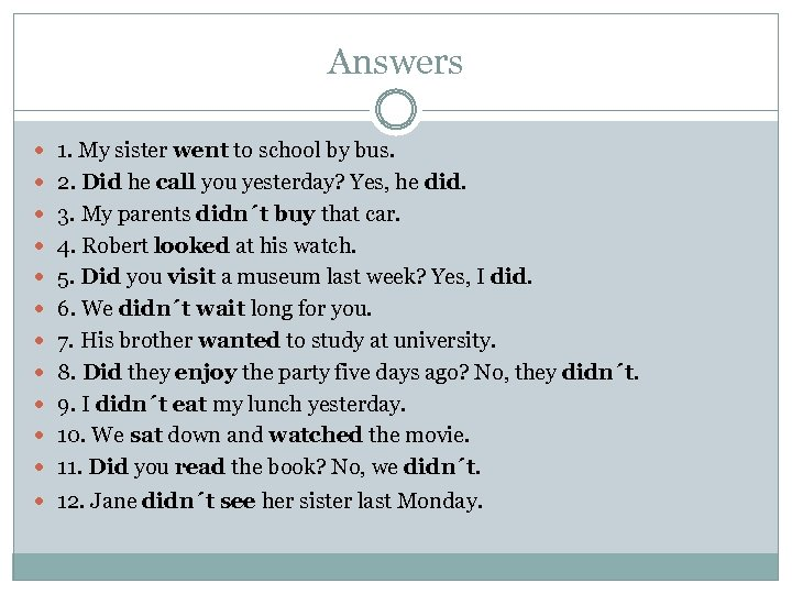 Answers 1. My sister went to school by bus. 2. Did he call you