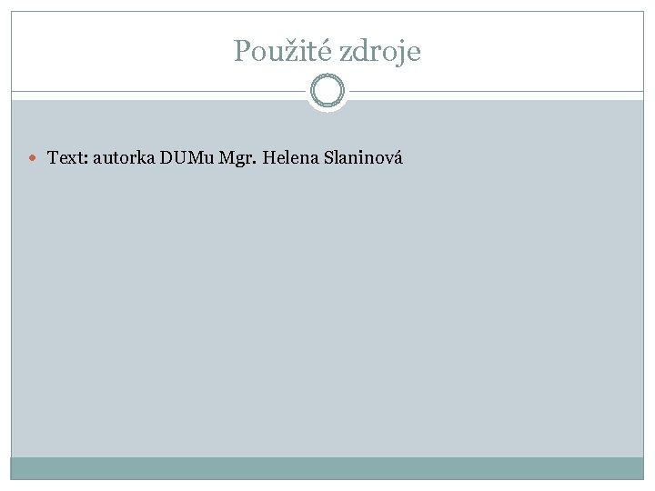 Použité zdroje Text: autorka DUMu Mgr. Helena Slaninová