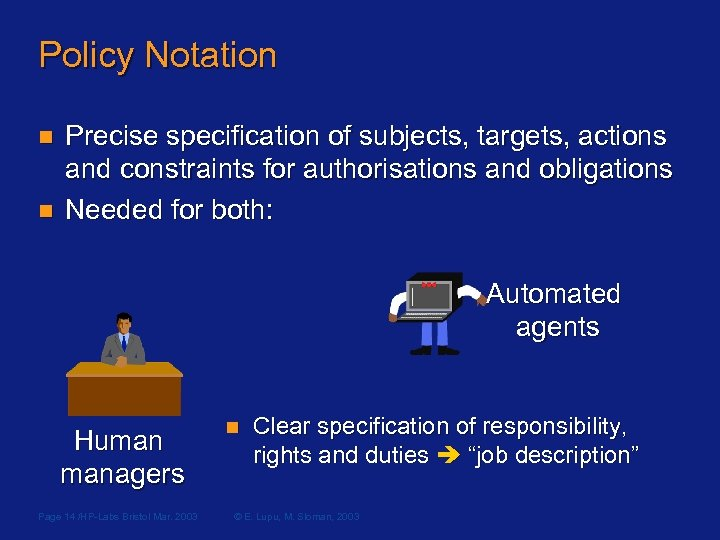 Policy Notation n n Precise specification of subjects, targets, actions and constraints for authorisations
