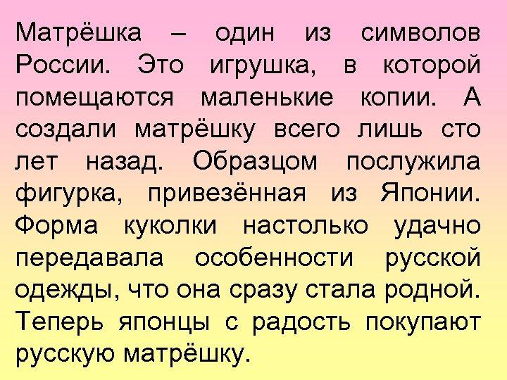 Матрёшка – один из символов России. Это игрушка, в которой помещаются маленькие копии. А