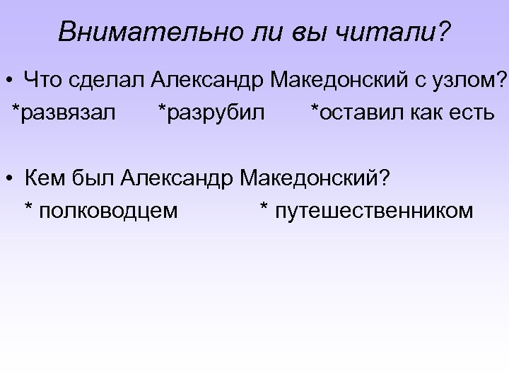 Внимательно ли вы читали? • Что сделал Александр Македонский с узлом? *развязал *разрубил *оставил
