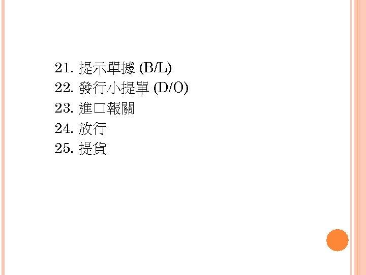 21. 提示單據 (B/L) 22. 發行小提單 (D/O) 23. 進口報關 24. 放行 25. 提貨