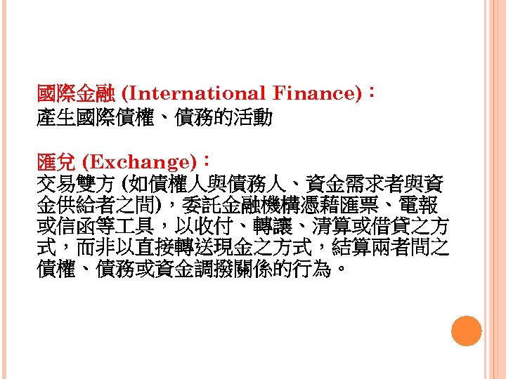 國際金融 (International Finance): 產生國際債權、債務的活動 匯兌 (Exchange): 交易雙方 (如債權人與債務人、資金需求者與資 金供給者之間),委託金融機構憑藉匯票、電報 或信函等 具,以收付、轉讓、清算或借貸之方 式,而非以直接轉送現金之方式,結算兩者間之 債權、債務或資金調撥關係的行為。