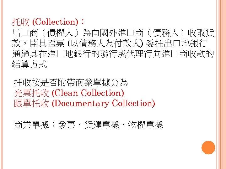 托收 (Collection): 出口商(債權人)為向國外進口商(債務人)收取貨 款,開具匯票 (以債務人為付款人) 委托出口地銀行 通過其在進口地銀行的聯行或代理行向進口商收款的 結算方式 托收按是否附帶商業單據分為 光票托收 (Clean Collection) 跟單托收 (Documentary