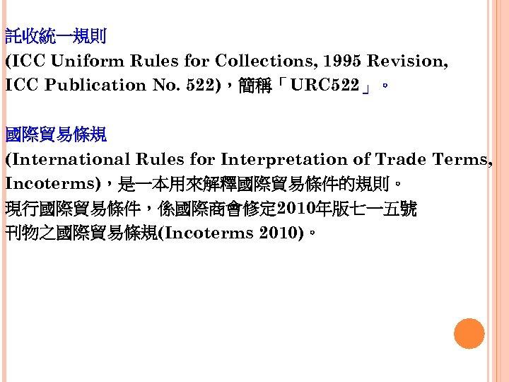 託收統一規則 (ICC Uniform Rules for Collections, 1995 Revision, ICC Publication No. 522),簡稱「URC 522」。 國際貿易條規
