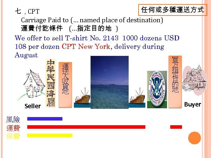 任何或多種運送方式 七,CPT Carriage Paid to (… named place of destination) 運費付訖條件 (…指定目的地 ) We
