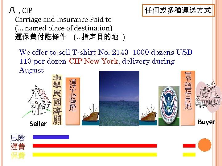 八,CIP Carriage and Insurance Paid to (… named place of destination) 運保費付訖條件 (…指定目的地 )