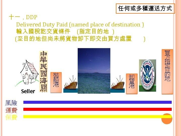 任何或多種運送方式 十一,DDP Delivered Duty Paid (named place of destination ) 輸入國稅訖交貨條件 (指定目的地 ) (至目的地但尚未將貨物卸下即交由買方處置