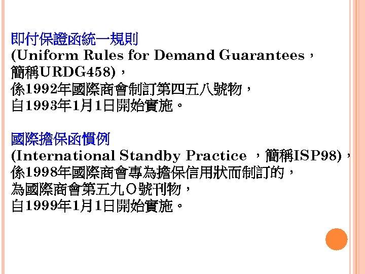 即付保證函統一規則 (Uniform Rules for Demand Guarantees, 簡稱URDG 458), 係1992年國際商會制訂第四五八號物, 自 1993年 1月1日開始實施。 國際擔保函慣例 (International