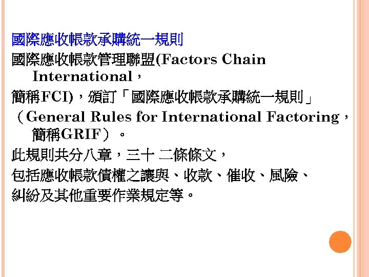 國際應收帳款承購統一規則 國際應收帳款管理聯盟(Factors Chain International, 簡稱FCI),頒訂「國際應收帳款承購統一規則」 (General Rules for International Factoring, 簡稱GRIF)。 此規則共分八章,三十 二條條文, 包括應收帳款債權之讓與、收款、催收、風險、